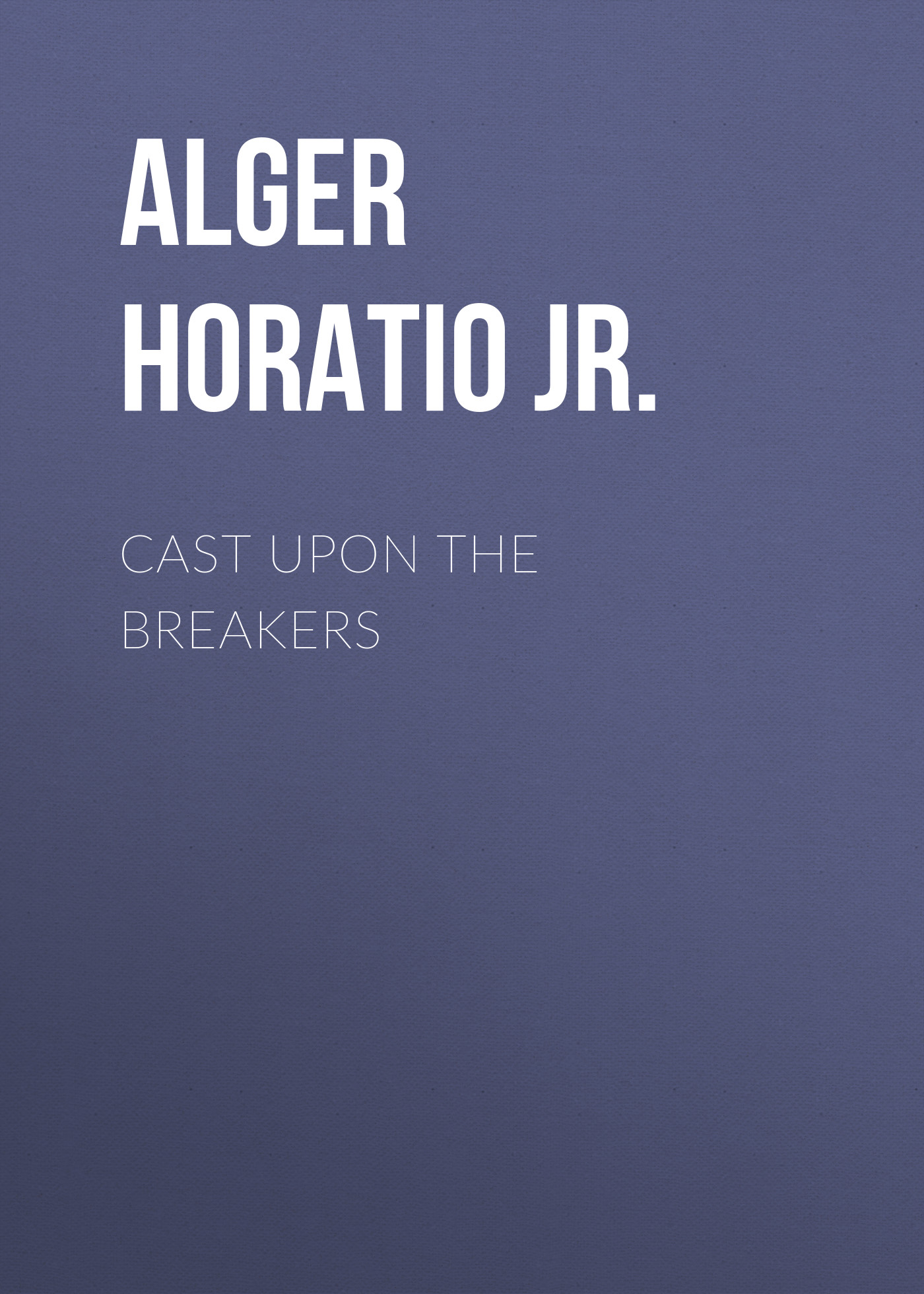 Alger Horatio Jr. Cast Upon the Breakers alger horatio jr facing the world
