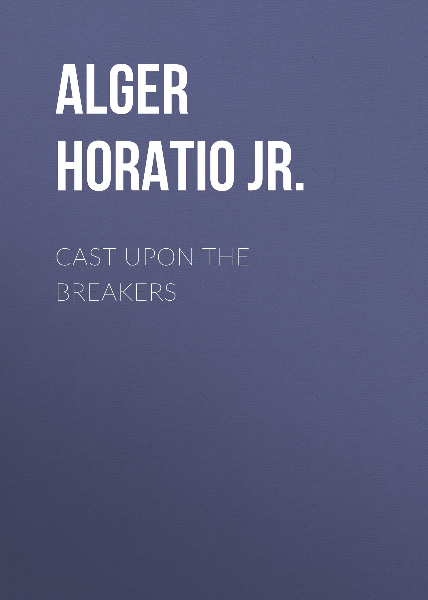 Alger Horatio Jr. Cast Upon the Breakers цена и фото
