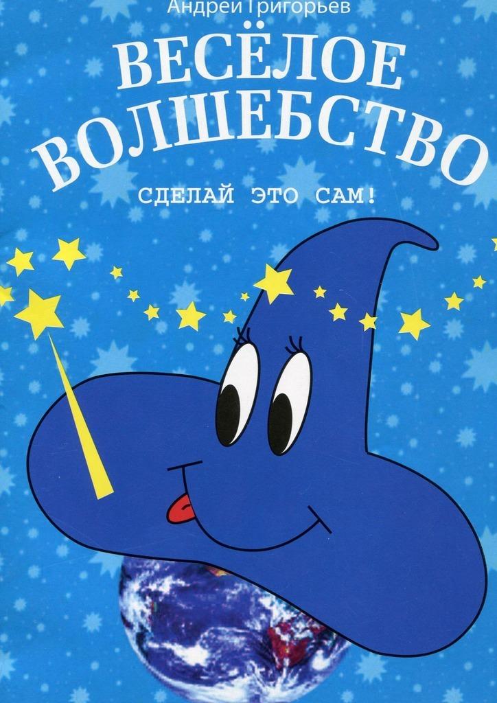 Фото - Андрей Григорьев Весёлое волшебство. Сделай этосам автор не указан сделай это сам