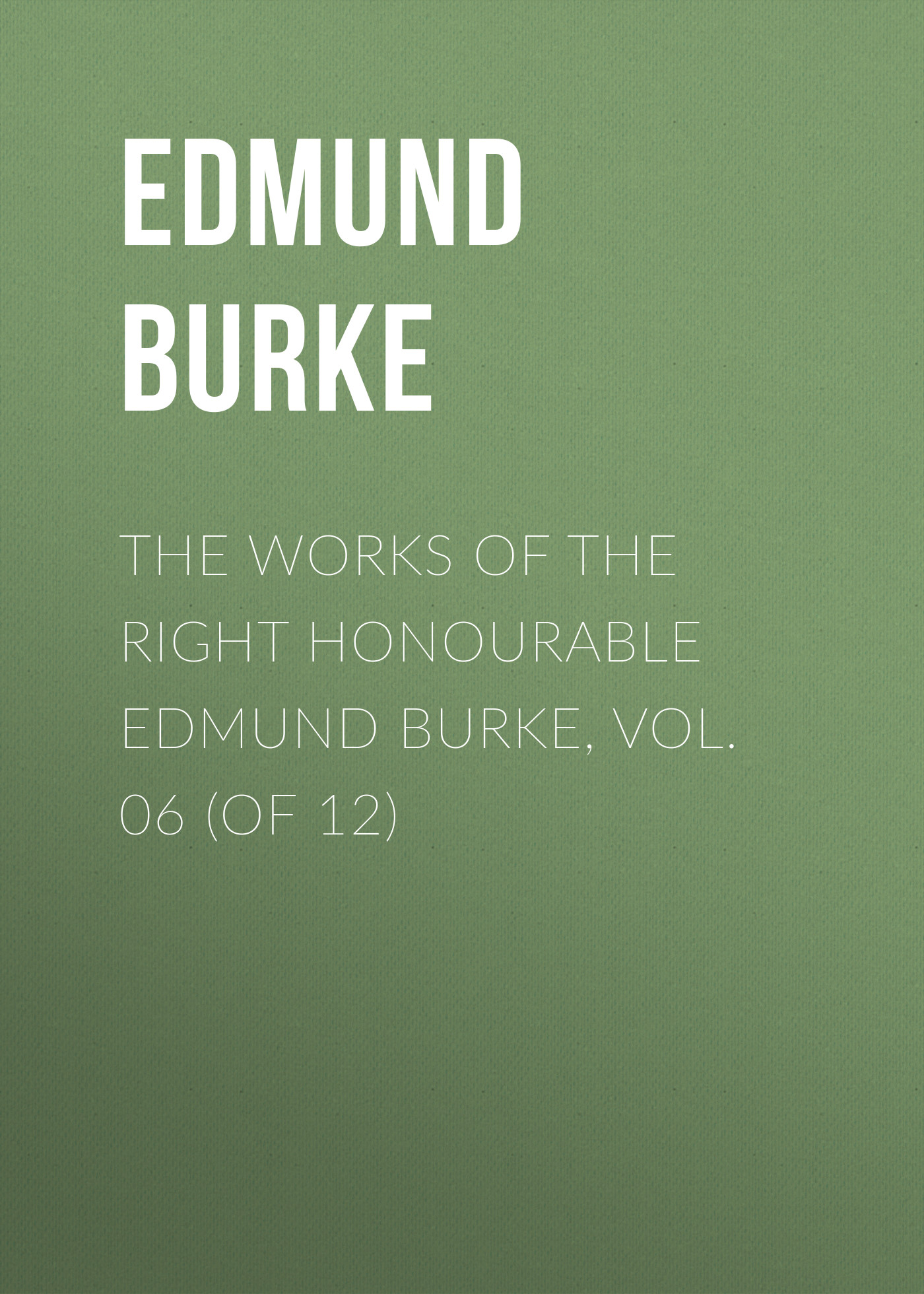 Edmund Burke The Works of the Right Honourable Edmund Burke, Vol. 06 (of 12)