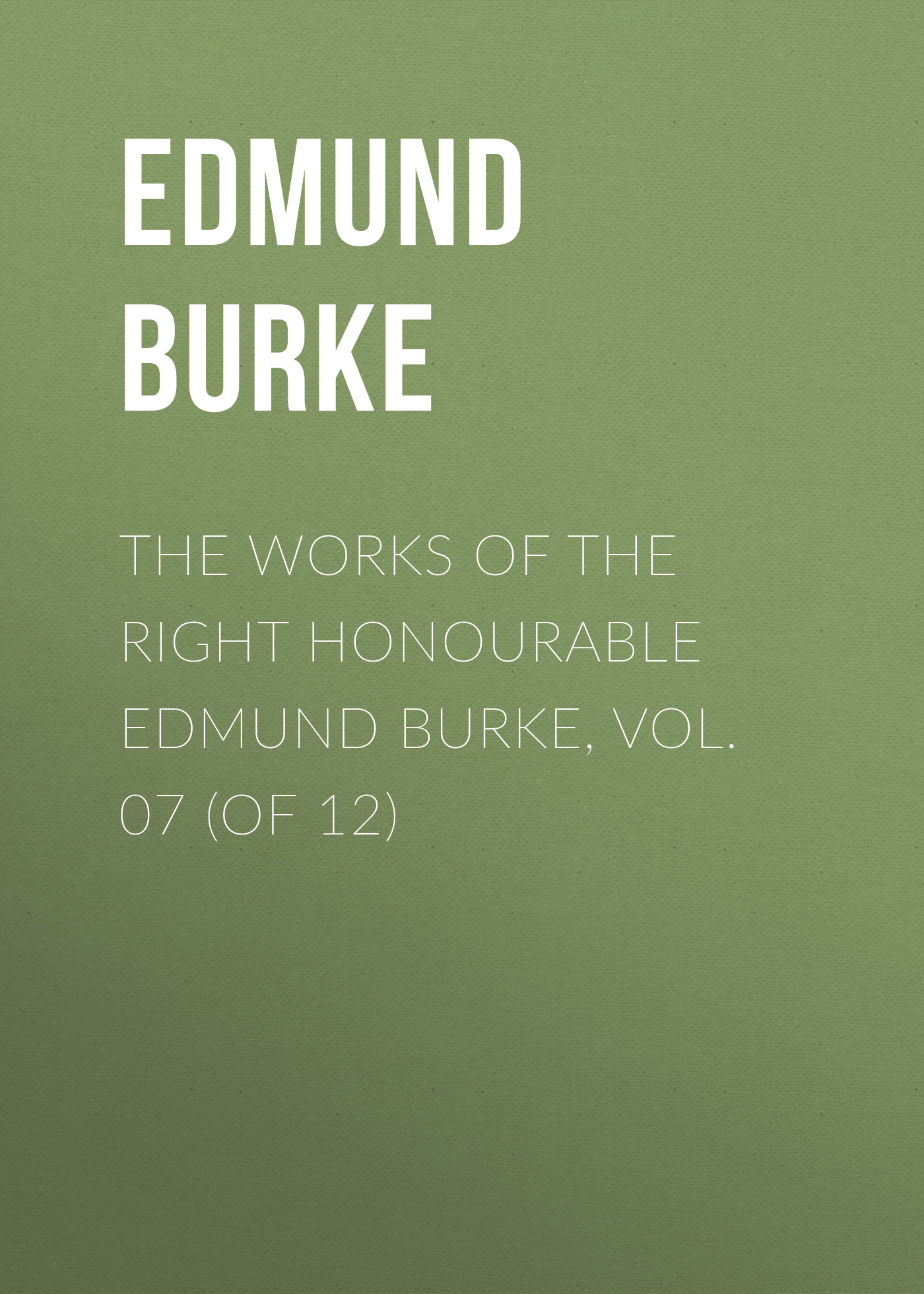 Edmund Burke The Works of the Right Honourable Edmund Burke, Vol. 07 (of 12) edmund burke the works of the right honourable edmund burke vol 02 of 12
