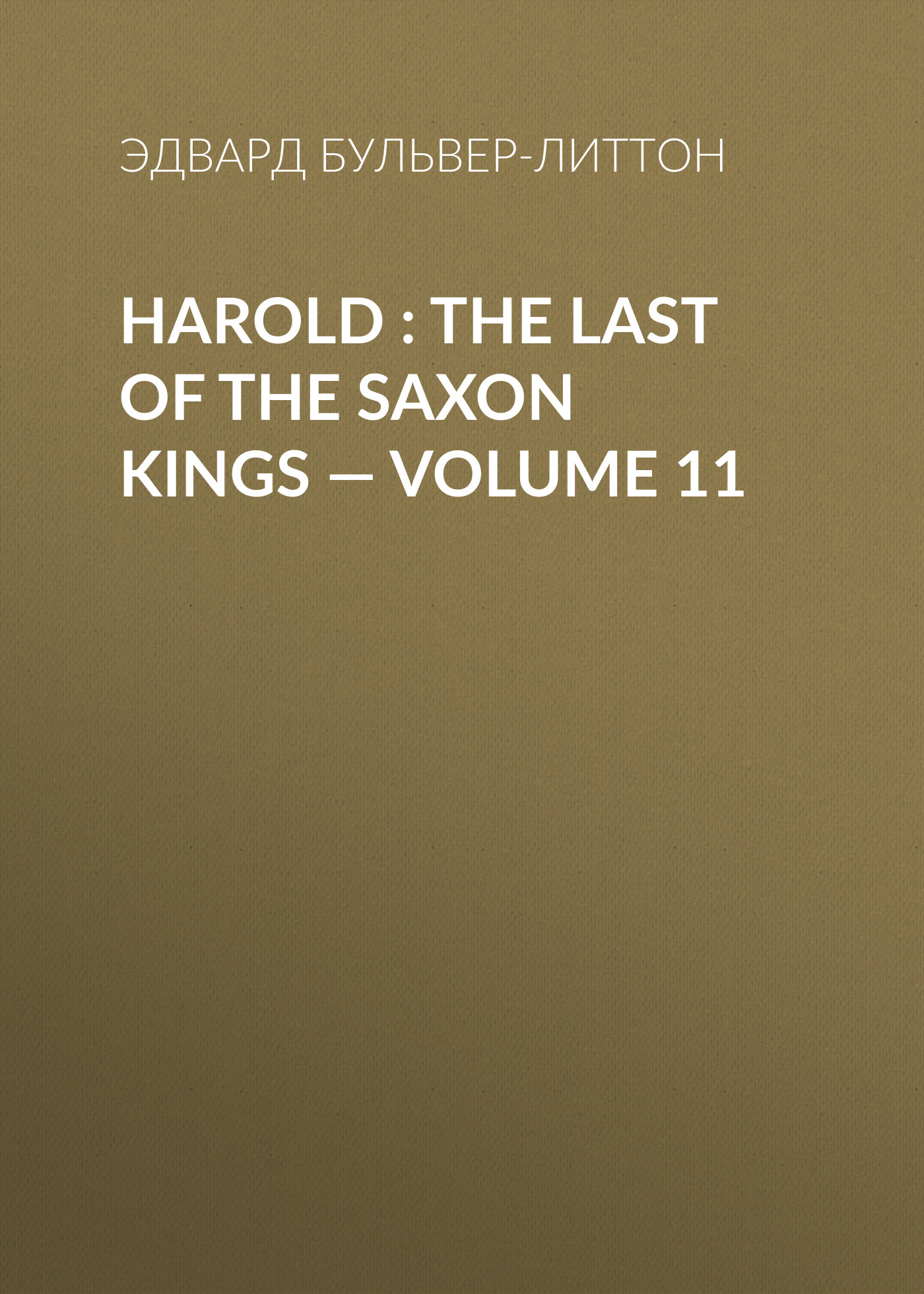 Эдвард Бульвер-Литтон Harold : the Last of the Saxon Kings — Volume 11