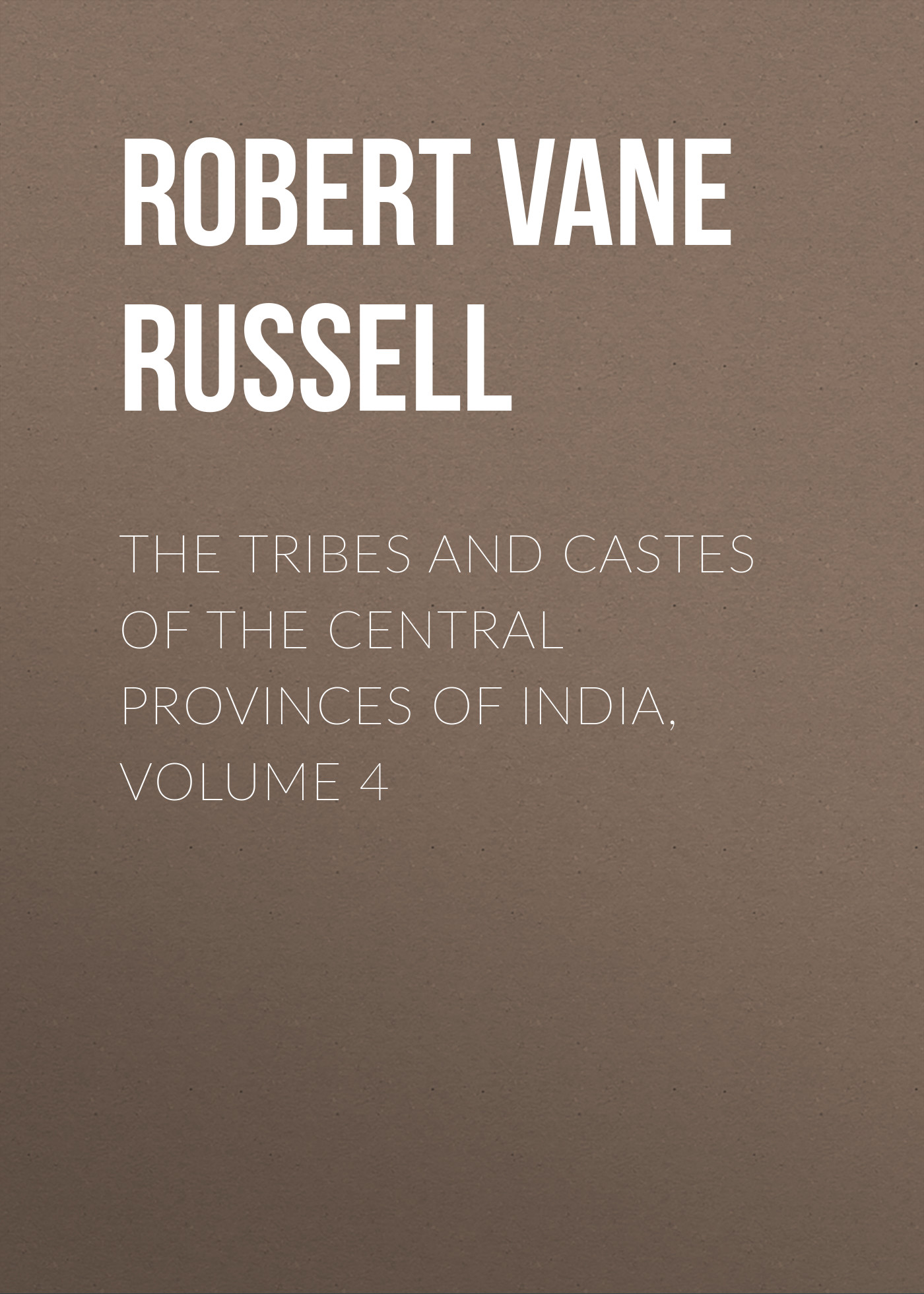 Robert Vane Russell The Tribes and Castes of the Central Provinces of India, Volume 4