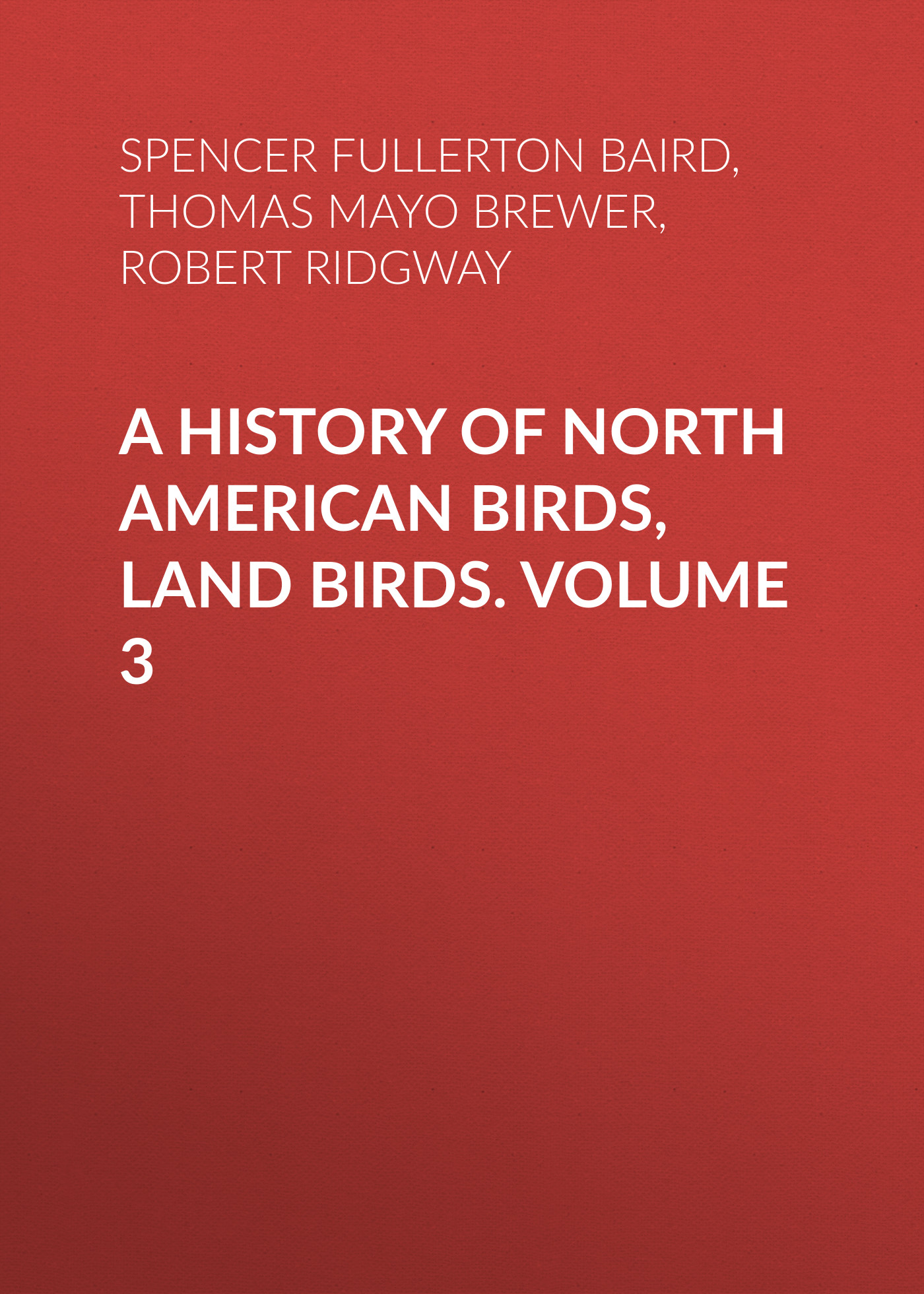 Robert Ridgway A History of North American Birds, Land Birds. Volume 3 морган райс a land of fire page 10
