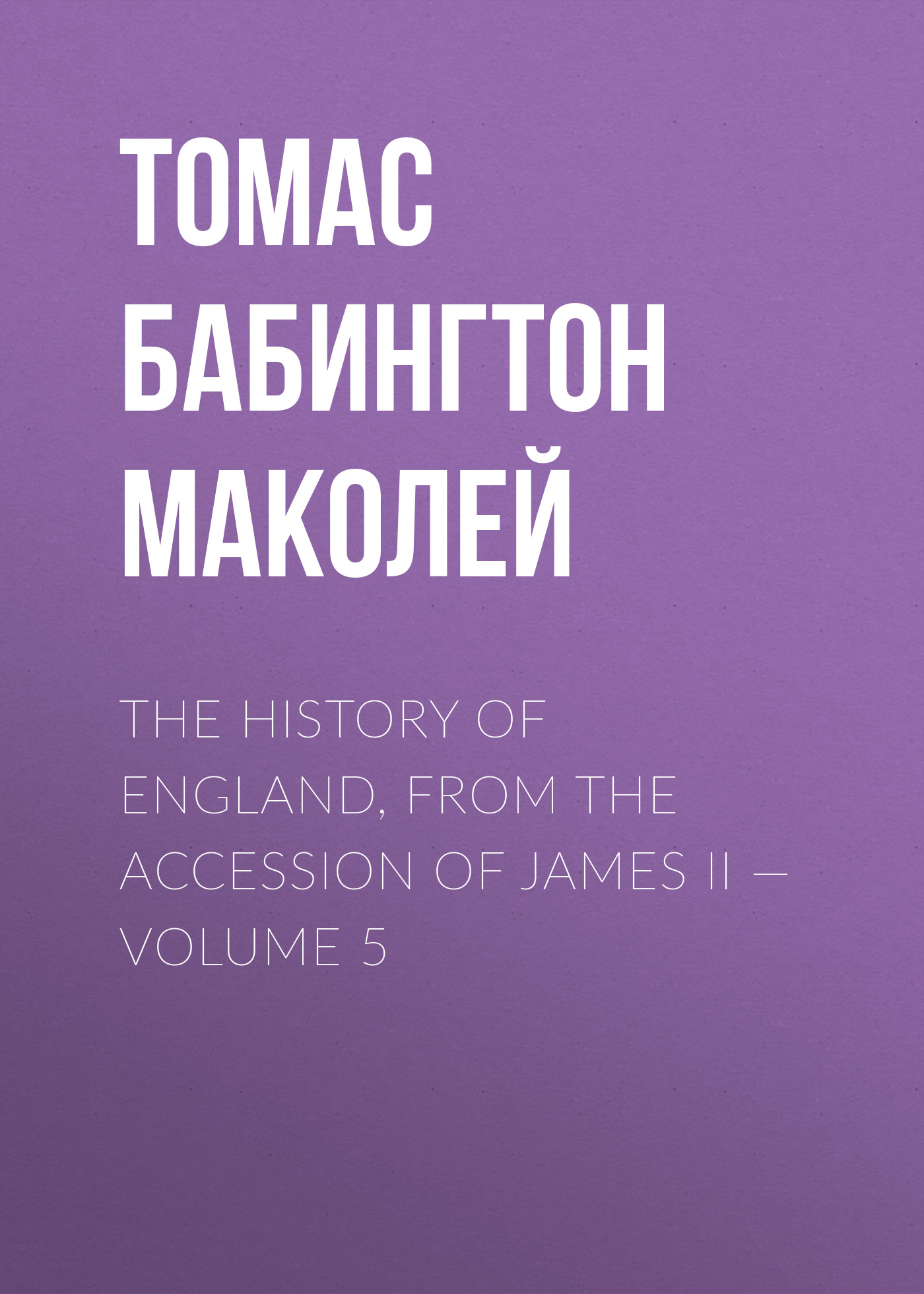 Томас Бабингтон Маколей The History of England, from the Accession of James II — Volume 5 томас бабингтон маколей lays of ancient rome
