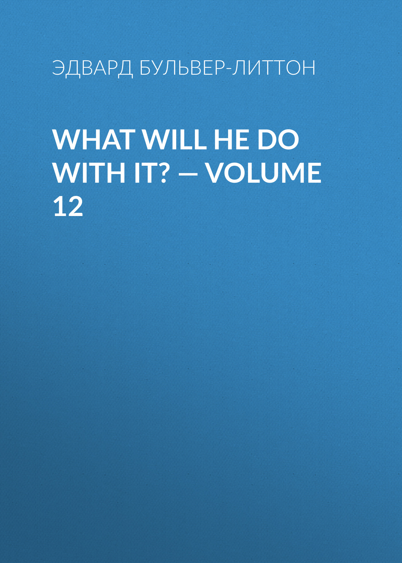 What Will He Do with It? — Volume 12 ( Эдвард Бульвер-Литтон  )