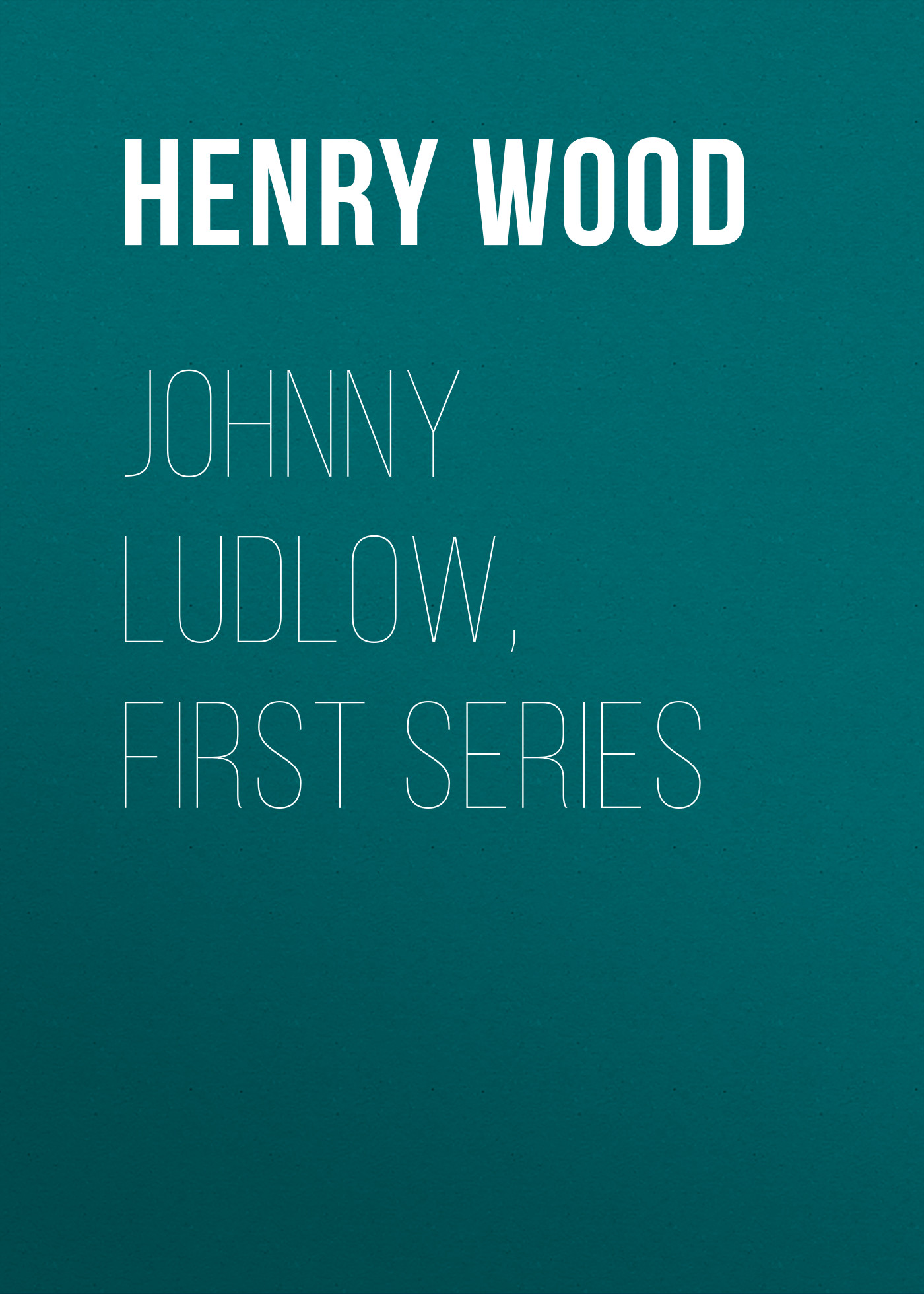 Henry Wood Johnny Ludlow, First Series henry wood east lynne