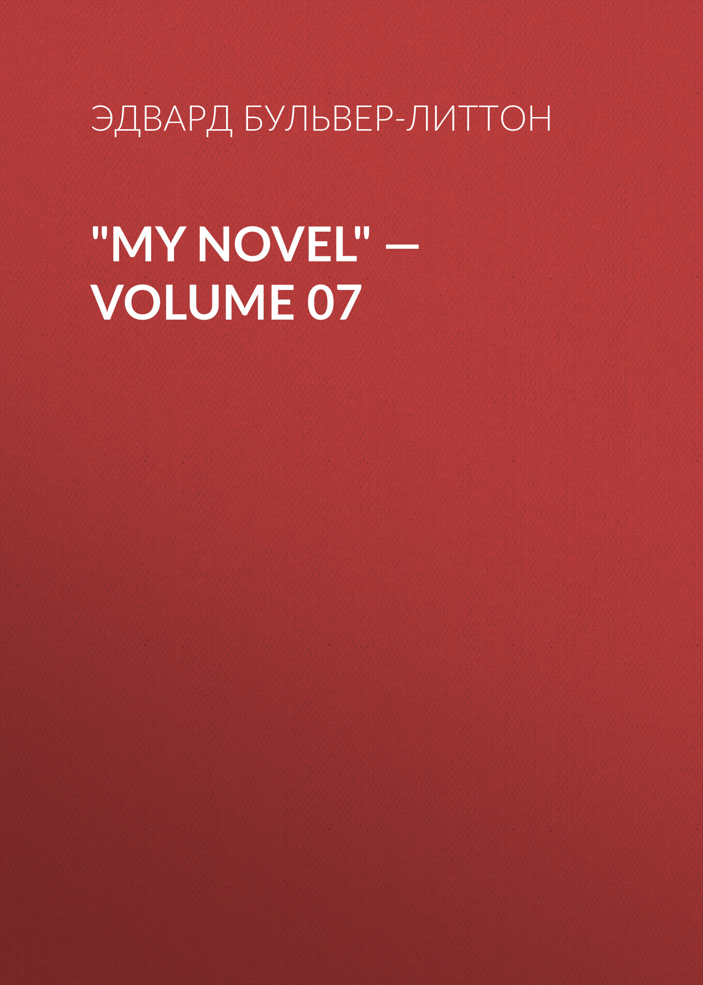 Эдвард Бульвер-Литтон My Novel — Volume 07 эдвард бульвер литтон my novel volume 05