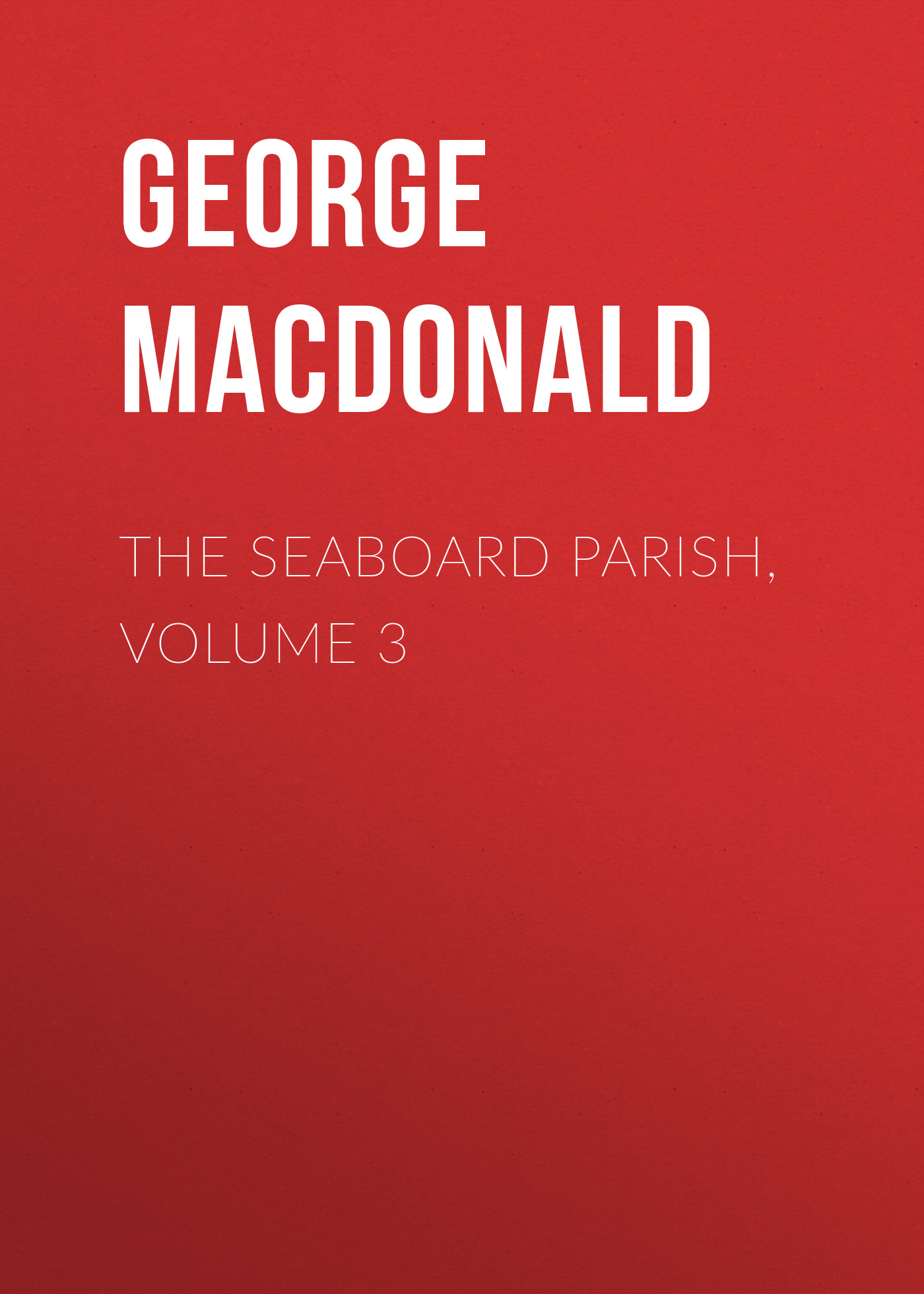 George MacDonald The Seaboard Parish, Volume 3 george macdonald the seaboard parish volume 1