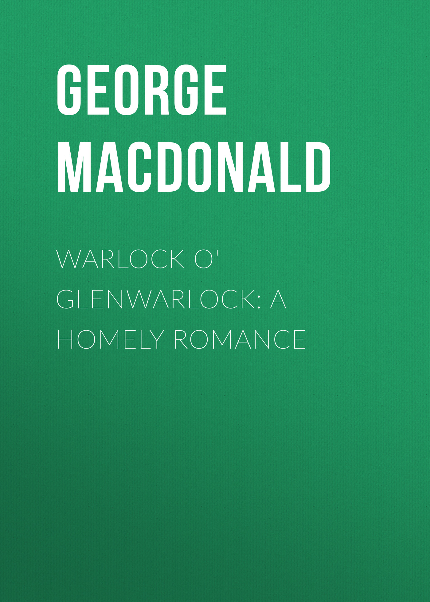 George MacDonald Warlock o' Glenwarlock: A Homely Romance george macdonald a rough shaking