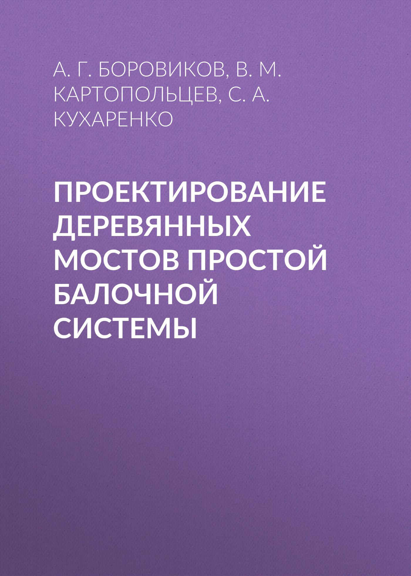 цена А. Г. Боровиков Проектирование деревянных мостов простой балочной системы