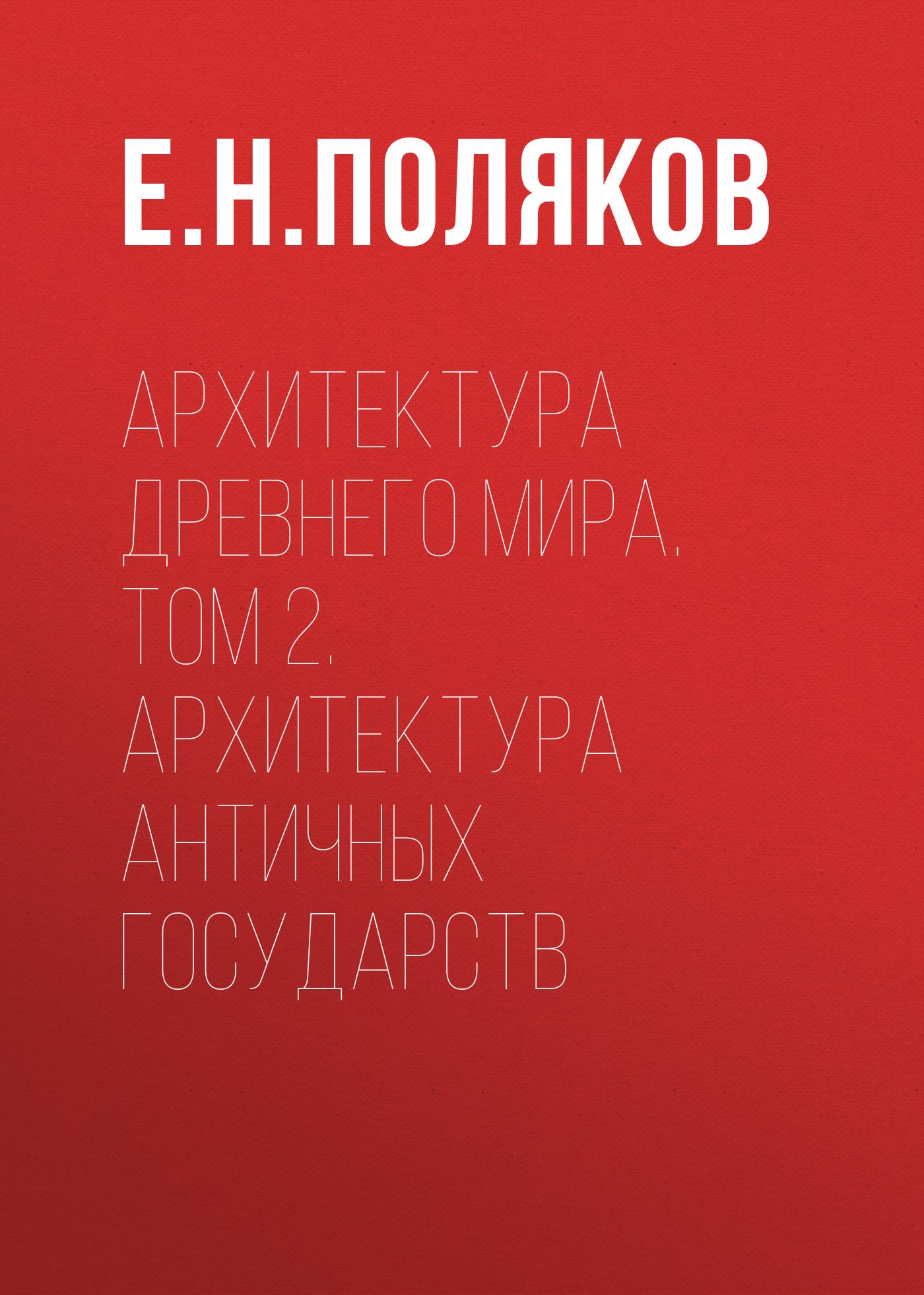 Е. Н. Поляков Архитектура Древнего мира. Том 2. Архитектура античных государств