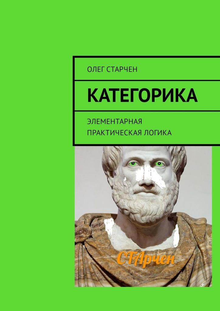 Олег Старчен Категорика. Элементарная практическая логика