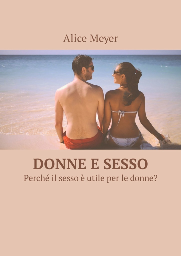 Alice Meyer Donne e sesso. Perché il sesso è utile per le donne?
