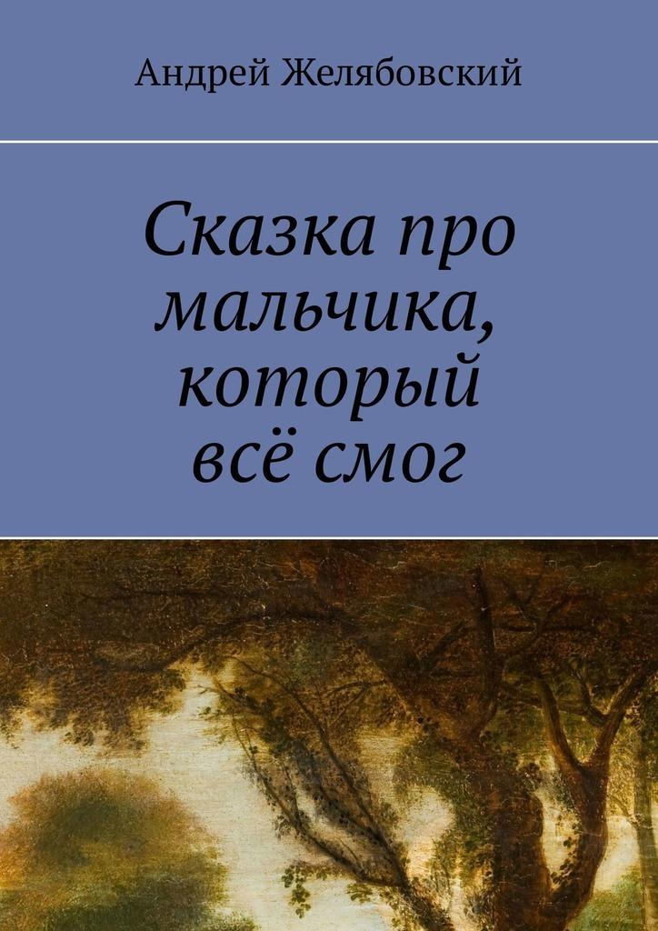 Андрей Желябовский Сказка про мальчика, который всё смог недорого