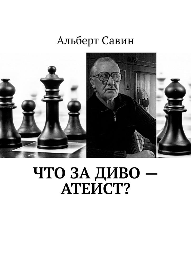 Альберт Савин Что за диво – Атеист? альберт савин прозрение
