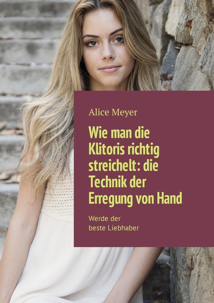 Alice Meyer Wie man die Klitoris richtig streichelt: die Technik der Erregung vonHand. Werdeder beste Liebhaber цена 2017