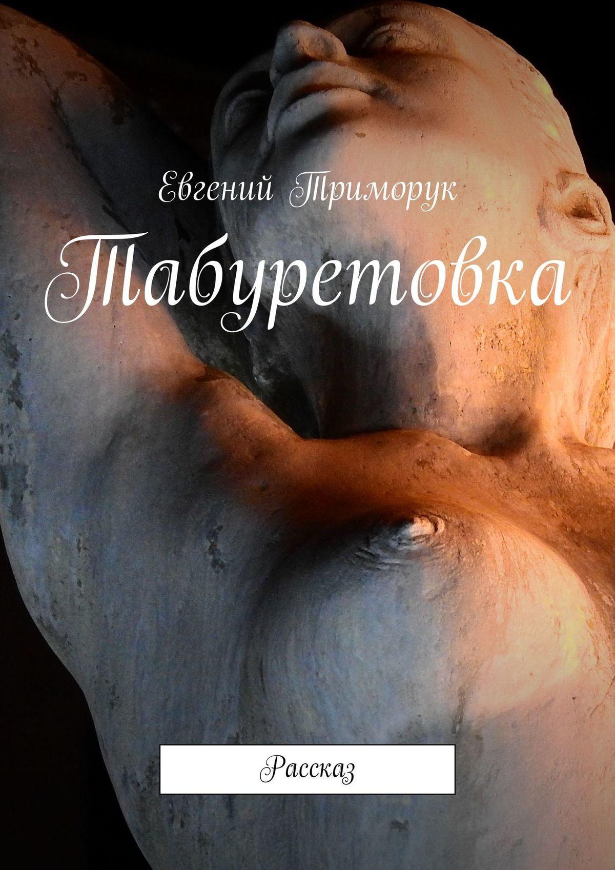 Евгений Триморук Табуретовка. Рассказ евгений триморук текст несколько невообразимых переходов восне