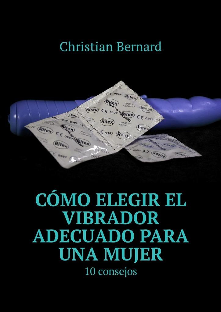 Christian Bernard Cómo elegir el vibrador adecuado para una mujer. 10consejos