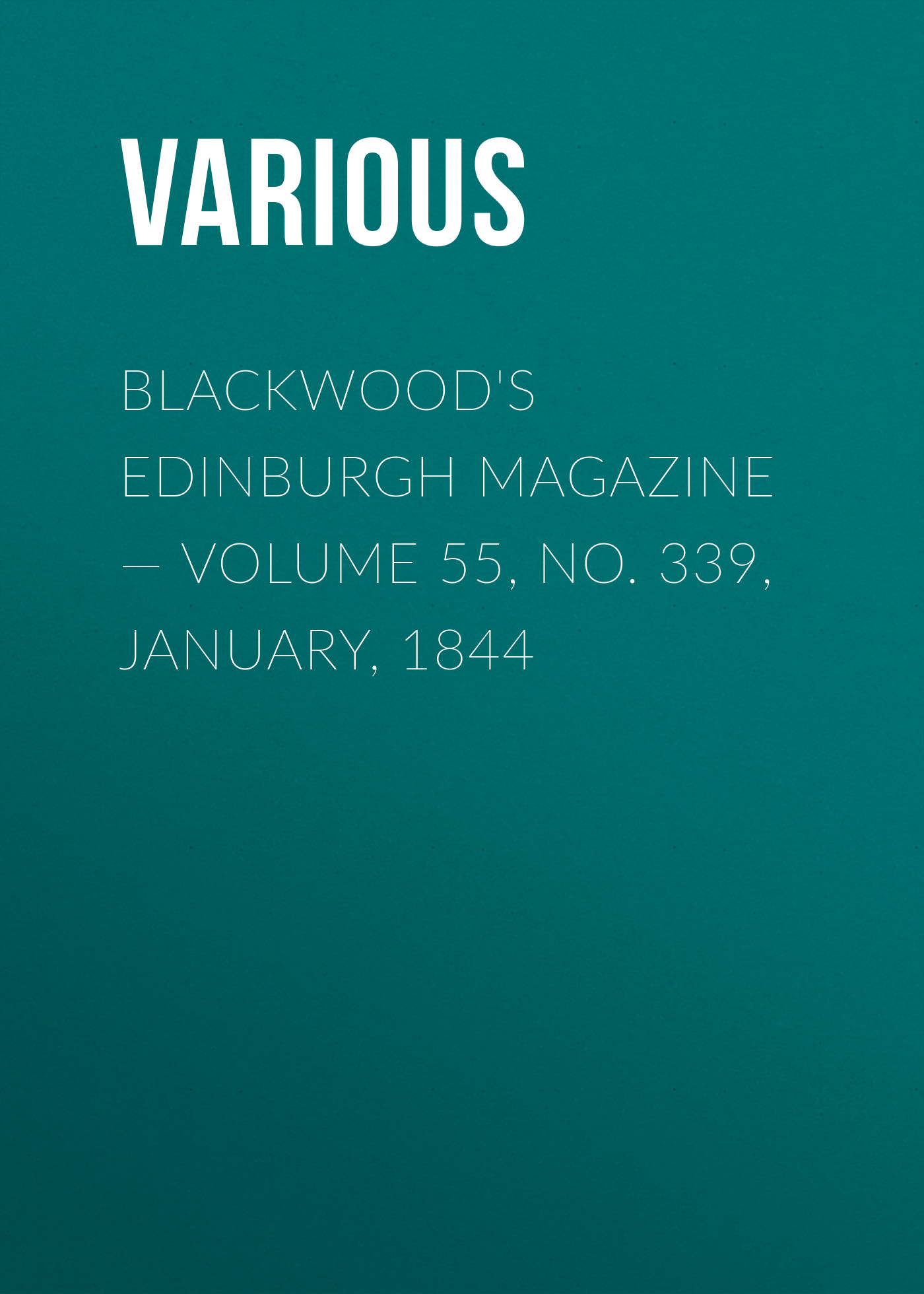 Various Blackwood's Edinburgh Magazine — Volume 55, No. 339, January, 1844 various blackwood s edinburgh magazine volume 67 no 411 january 1850