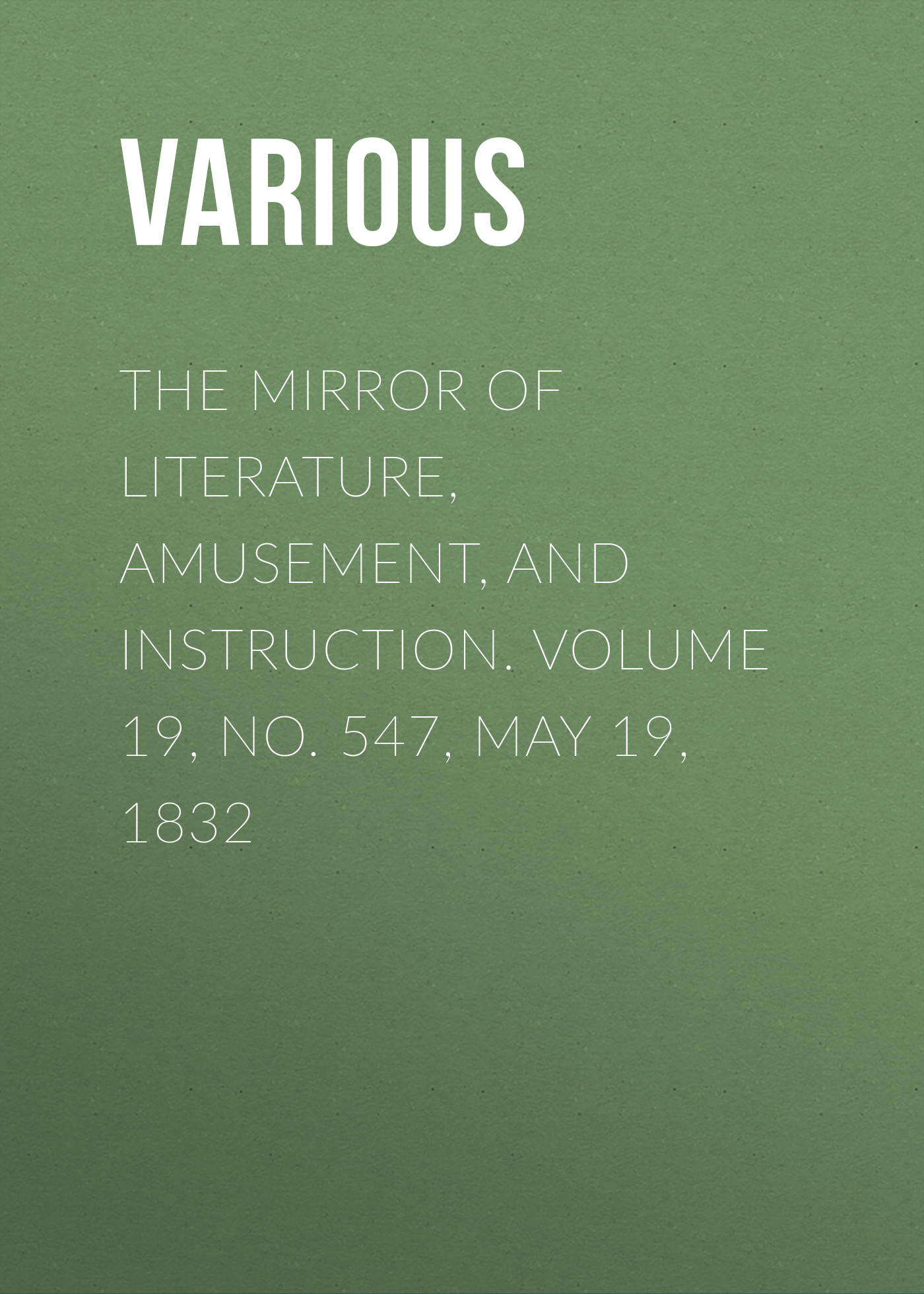 Various The Mirror of Literature, Amusement, and Instruction. Volume 19, No. 547, May 19, 1832 various the mirror of literature amusement and instruction volume 19 no 530 january 21 1832