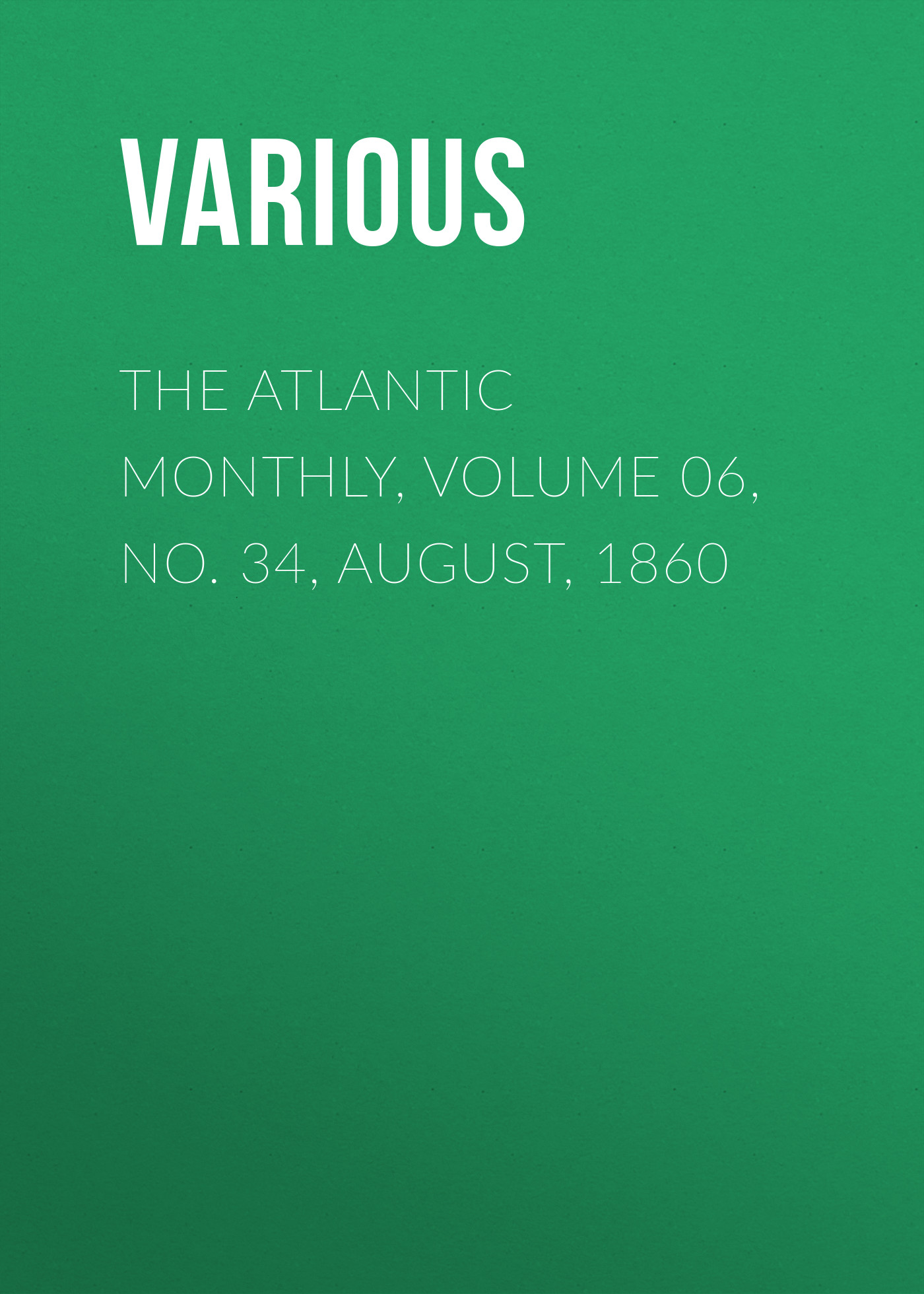 Various The Atlantic Monthly, Volume 06, No. 34, August, 1860 various the atlantic monthly volume 02 no 10 august 1858