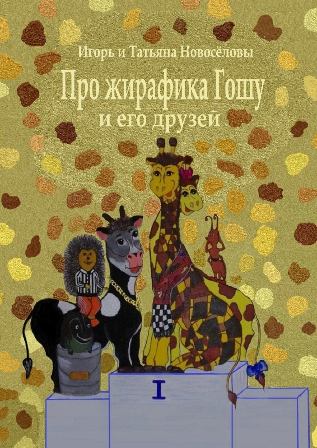 Игорь и Татьяна Новосёловы Про жирафика Гошу иегодрузей