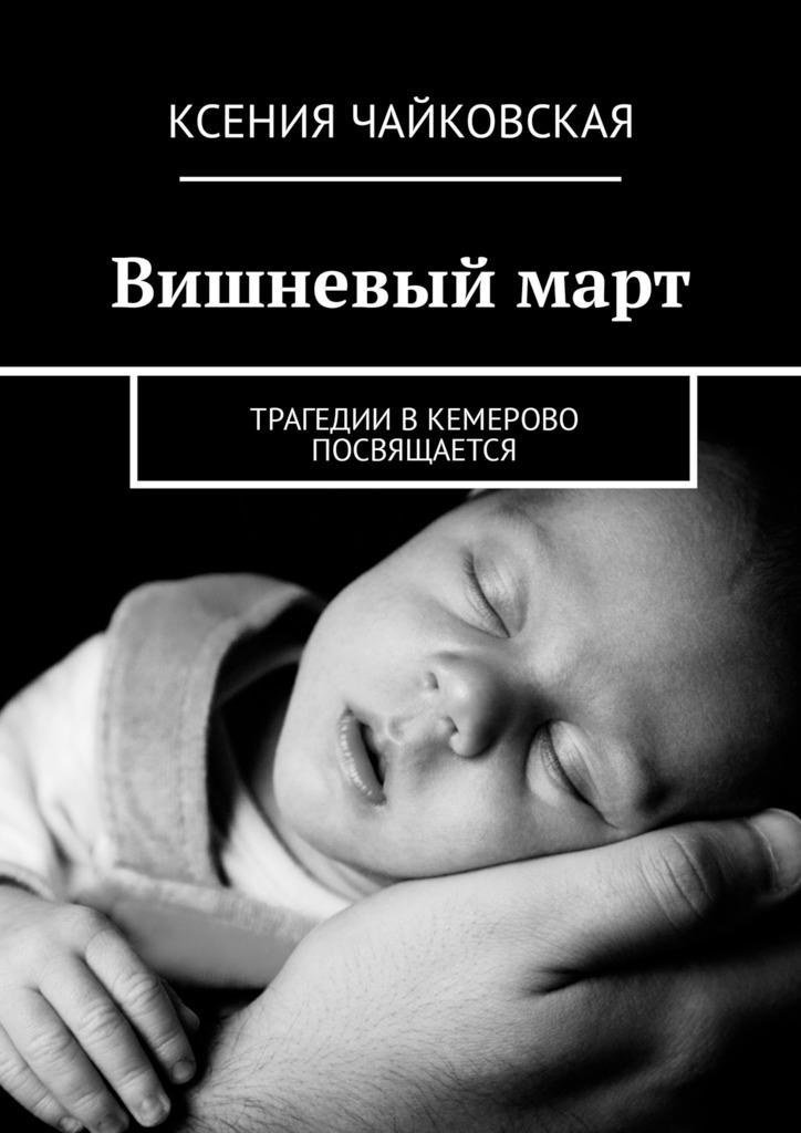 Ксения Чайкоская ишнеый март. Трагедии Кемероо посящается
