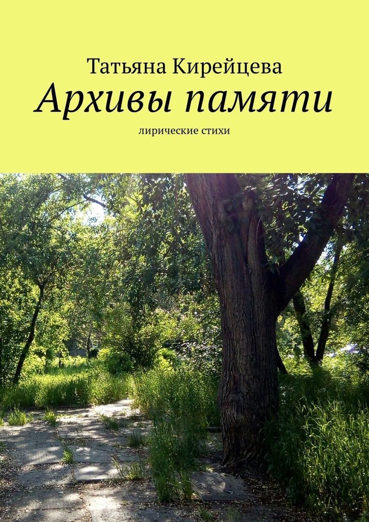 Татьяна Кирейцева Архивы памяти. Лирические стихи