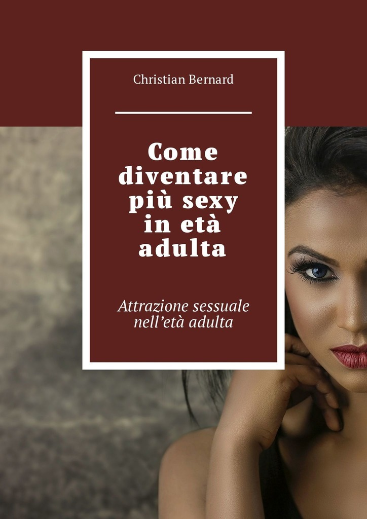 Christian Bernard Come diventare più sexy inetà adulta. Attrazione sessuale nell'età adulta christian bernard come diventare più sexy inetà adulta attrazione sessuale nell'età adulta