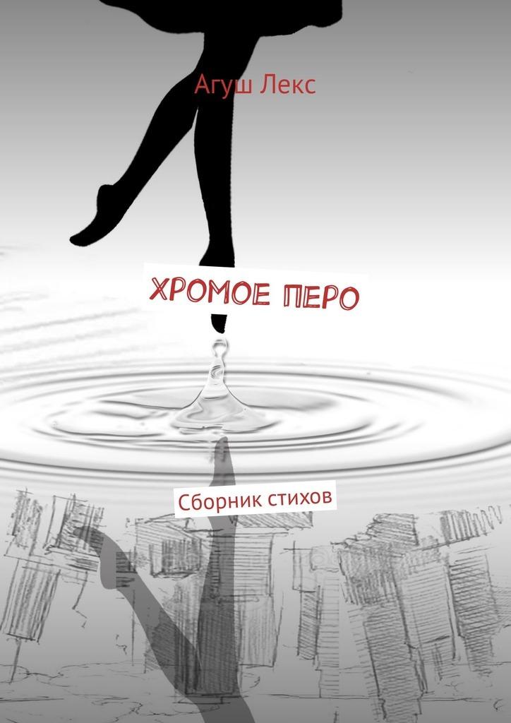 Агуш Лекс Хромое перо. Сборник стихов антон грановский место где все заканчивается