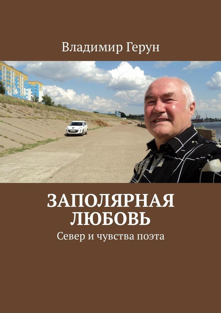 Владимир Герун Заполярная любовь. Север ичувства поэта