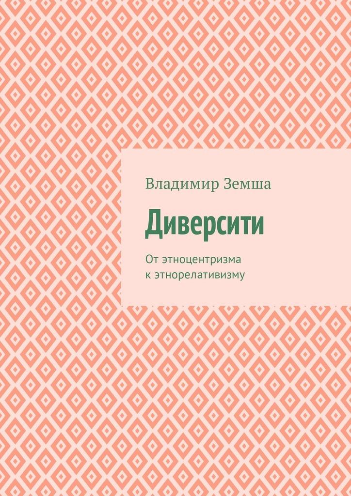Владимир Валерьевич Земша Диверсити. Отэтноцентризма кэтнорелативизму цена и фото
