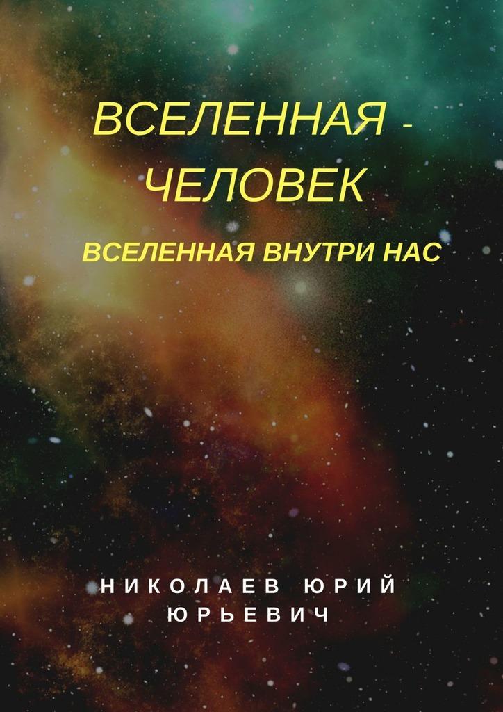 Юрий Юрьевич Николаев Вселенная – человек. Вселенная внутринас юрий юрьевич николаев вселенная – человек вселенная внутринас