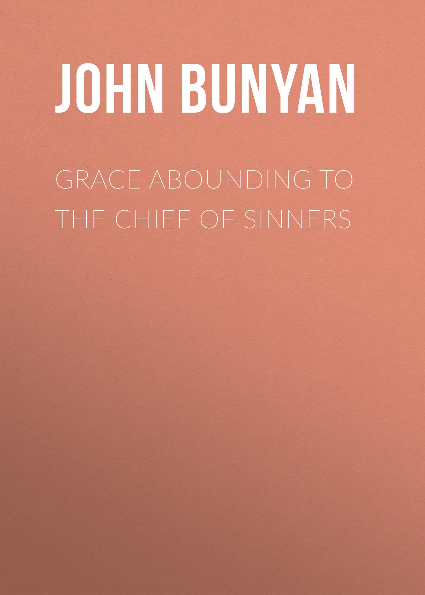 John Bunyan Grace Abounding to the Chief of Sinners