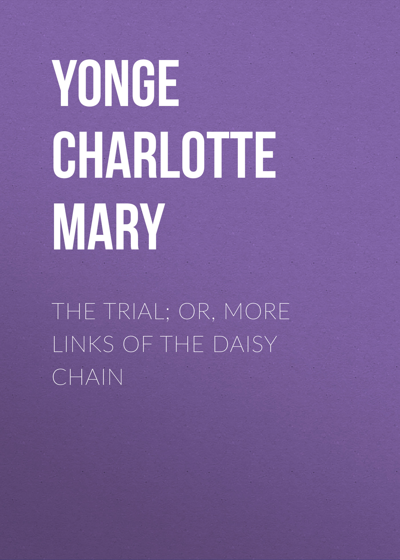 Yonge Charlotte Mary The Trial; Or, More Links of the Daisy Chain charlotte m yonge life of john coleridge patteson missionary bishop of the melanesian islands