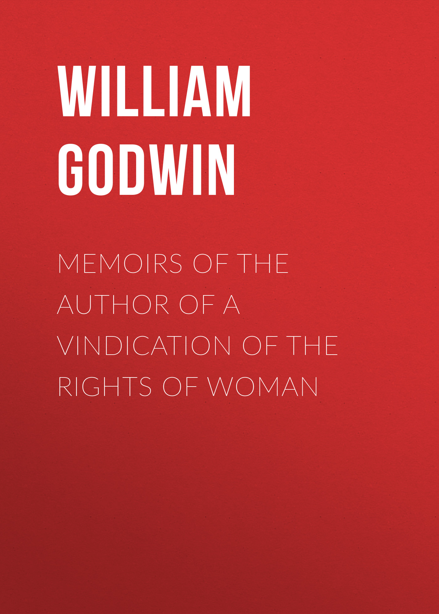 William Godwin Memoirs of the Author of a Vindication of the Rights of Woman william belsham memoirs of the reign of george iii vol 2