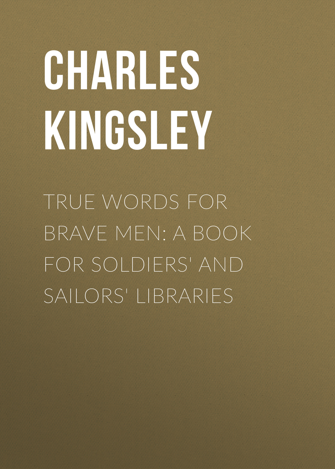 Charles Kingsley True Words for Brave Men: A Book for Soldiers' and Sailors' Libraries gone for soldiers