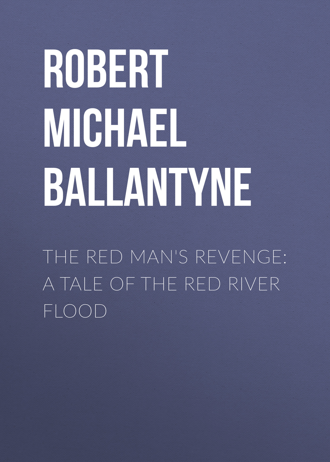 Robert Michael Ballantyne The Red Man's Revenge A Tale of The Red River Flood