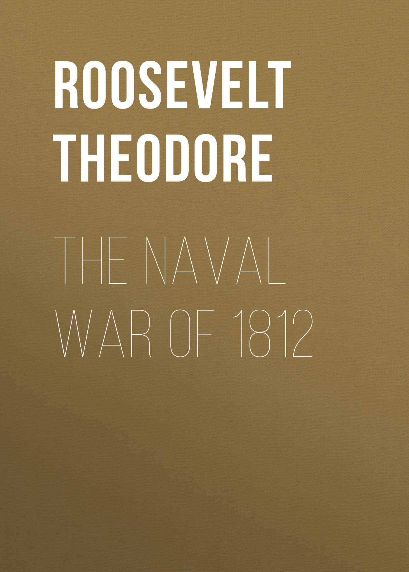 Roosevelt Theodore The Naval War of 1812 my brother theodore roosevelt