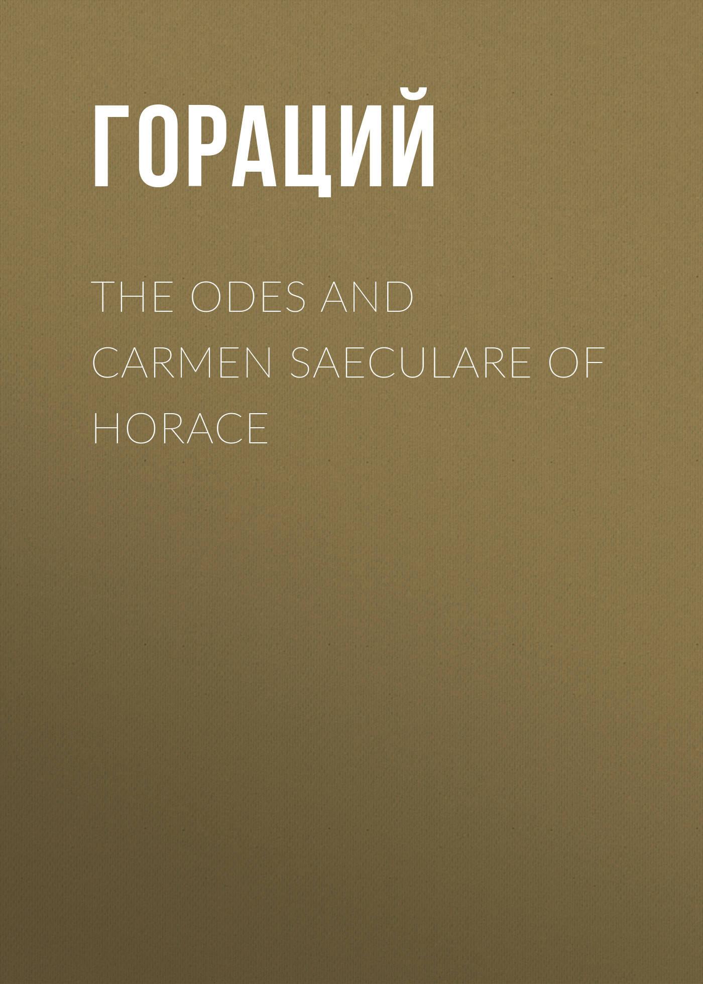 Гораций The Odes and Carmen Saeculare of Horace pierce horace the odes of horace complete in english rhyme and blank verse
