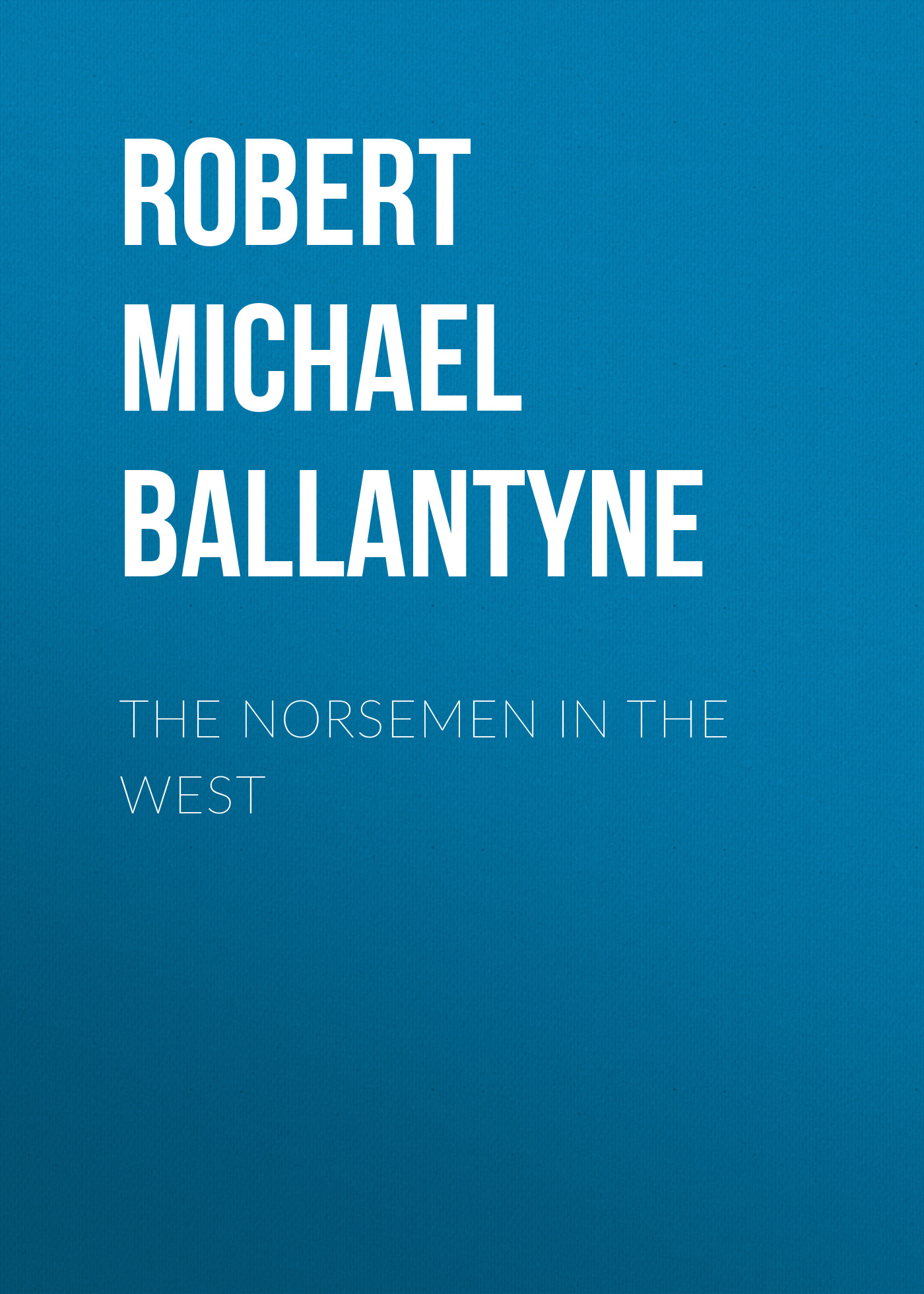 Robert Michael Ballantyne The Norsemen in the West robert michael ballantyne the prairie chief