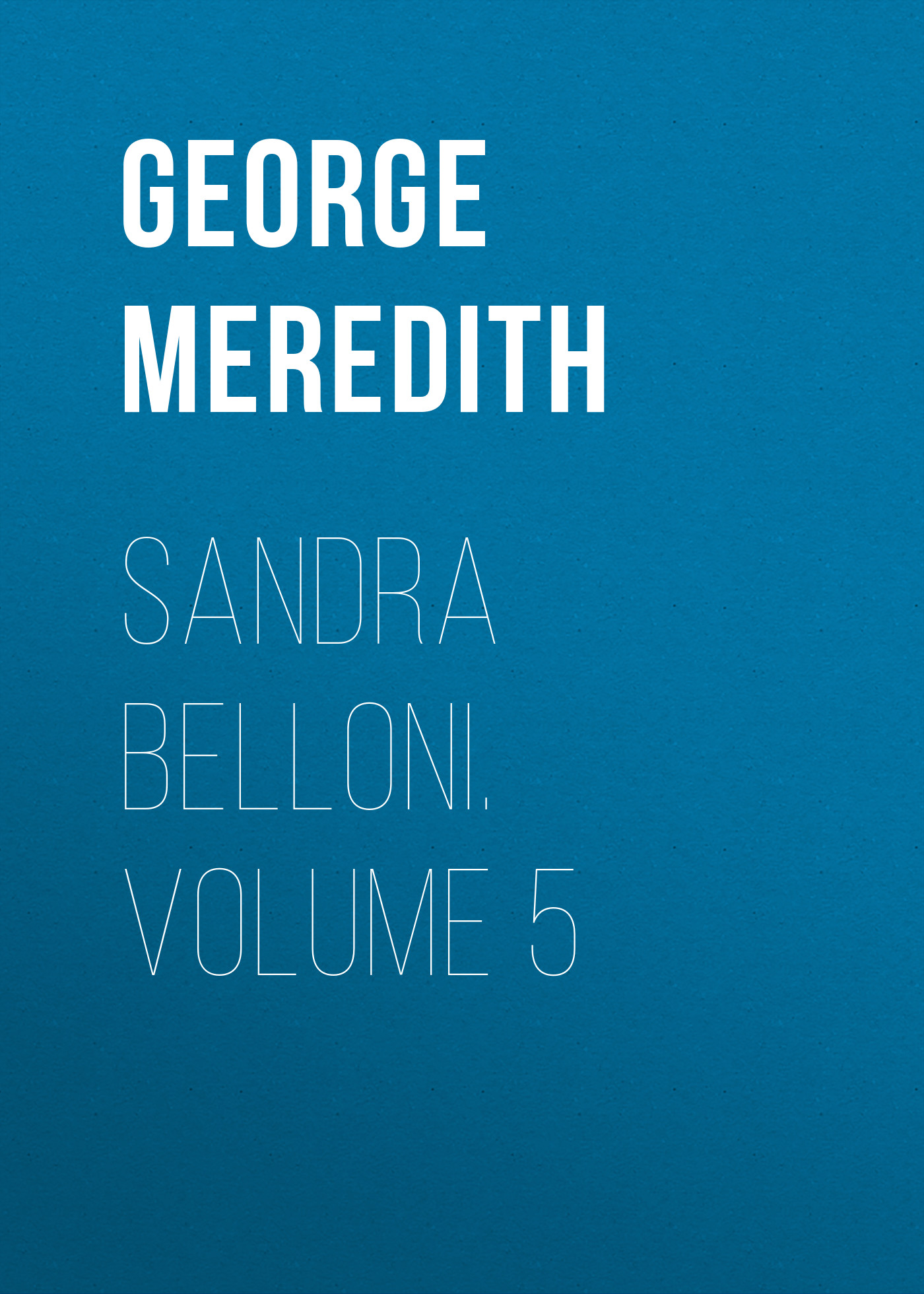 George Meredith Sandra Belloni. Volume 5 george meredith rhoda fleming volume 5