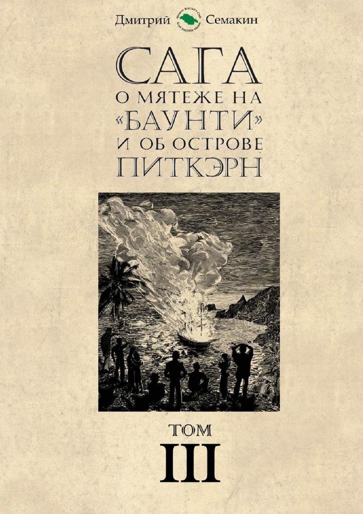 Дмитрий Евгеньевич Семакин Сага о мятеже на «Баунти» и об острове Питкэрн. Том III бунт на баунти