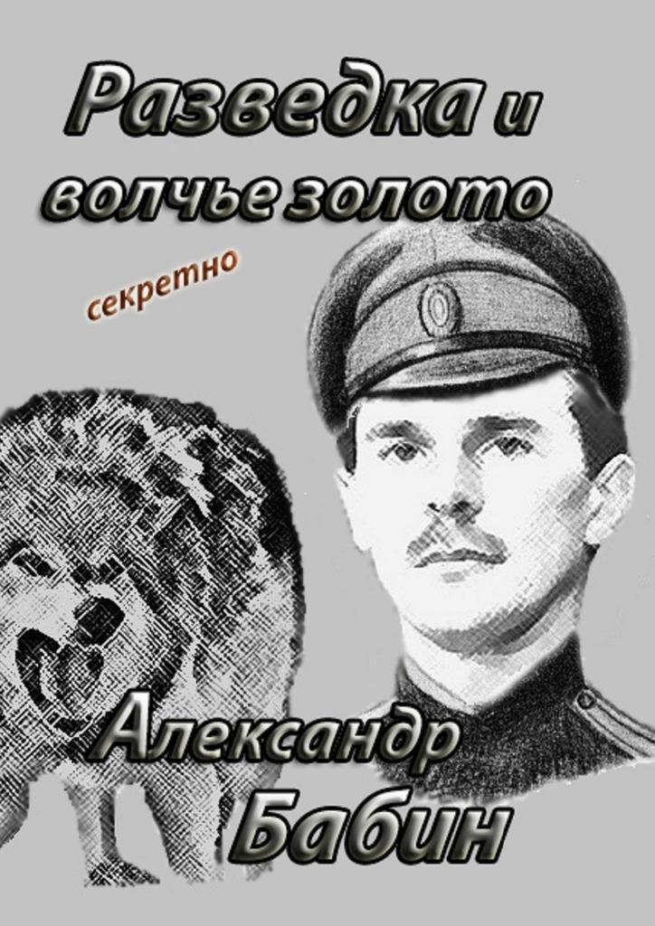 Александр Федорович Бабин Разведка и волчье золото
