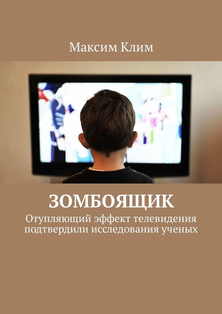 Максим Клим Зомбоящик. Отупляющий эффект телевидения подтвердили исследования ученых