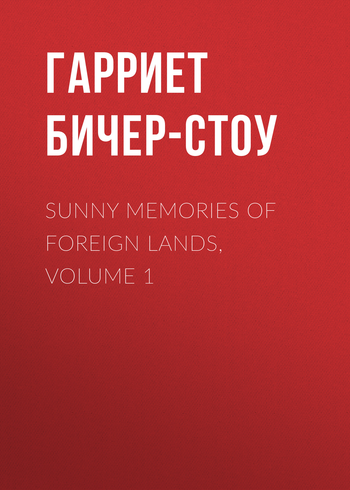 Гарриет Бичер-Стоу Sunny Memories Of Foreign Lands, Volume 1 mitchell donald grant english lands letters and kings volume 1