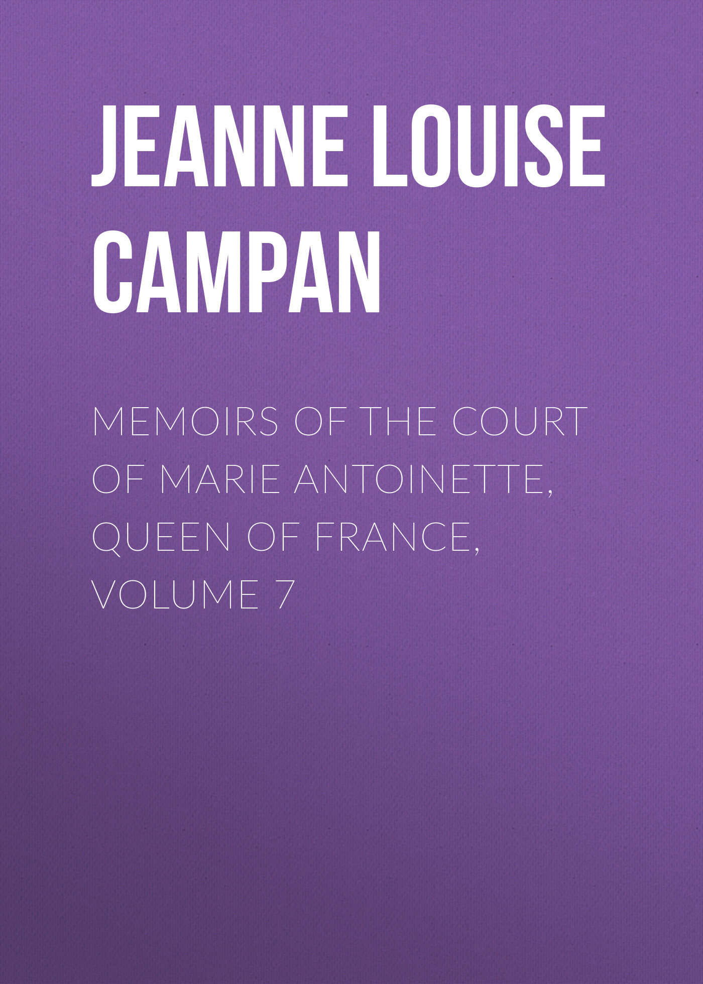 Jeanne Louise Henriette Campan Memoirs of the Court of Marie Antoinette, Queen of France, Volume 7 цена и фото