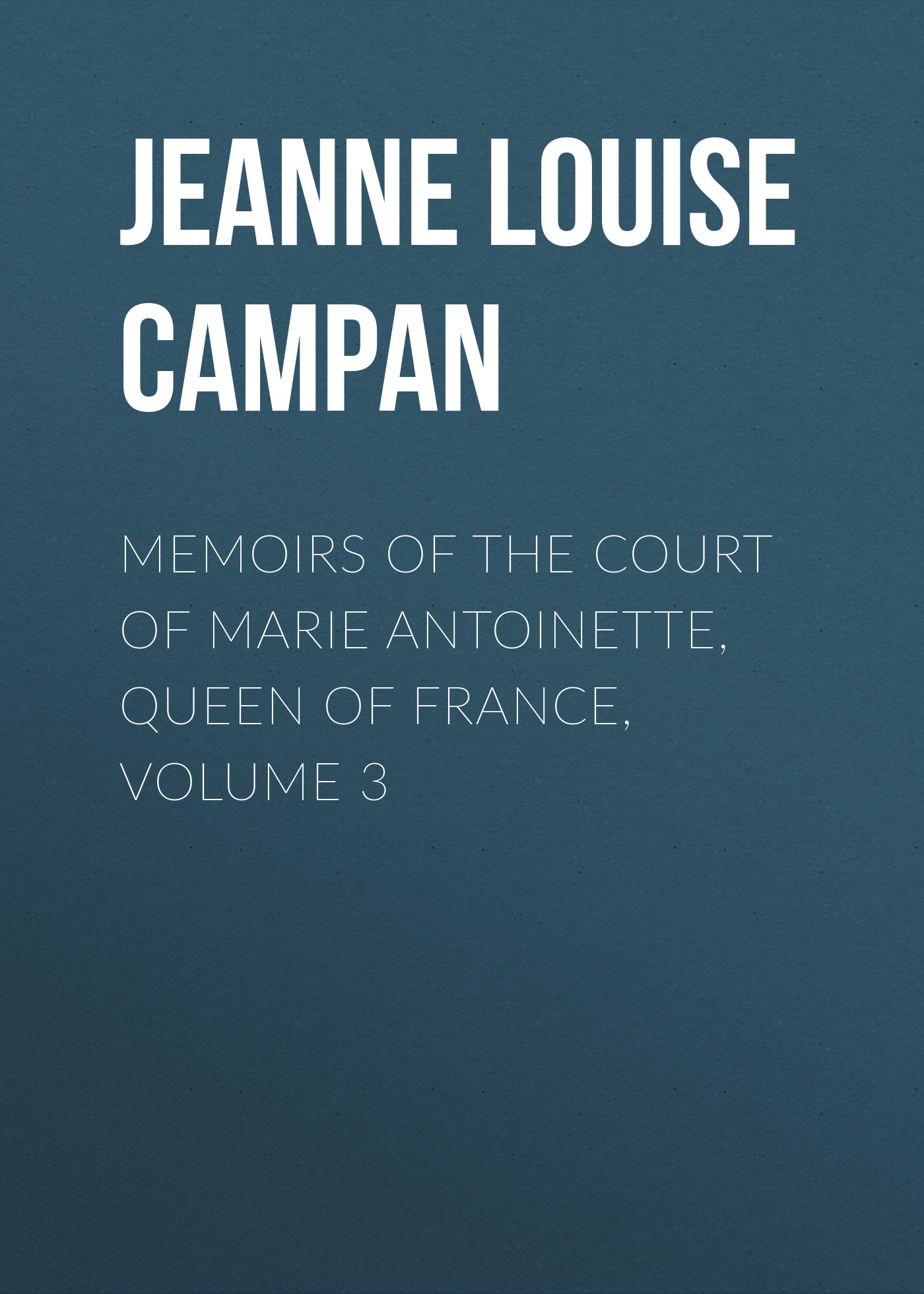 Jeanne Louise Henriette Campan Memoirs of the Court of Marie Antoinette, Queen of France, Volume 3 цена и фото