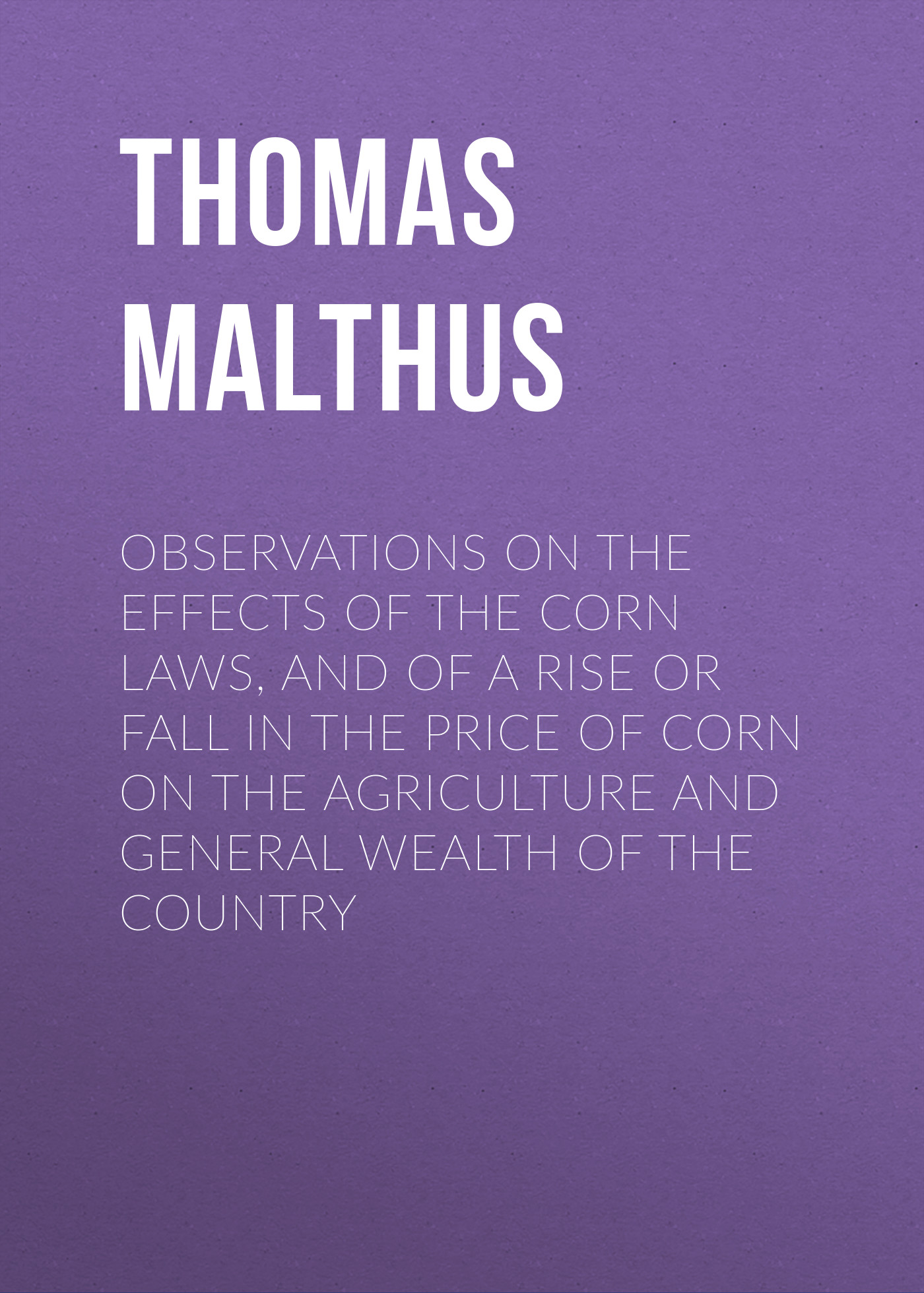 Thomas Malthus Observations on the Effects of the Corn Laws, and of a Rise or Fall in the Price of Corn on the Agriculture and General Wealth of the Country pennsylvania laws of the general assembly of the commonwealth of pennsylvania passed at the session of yr 1855